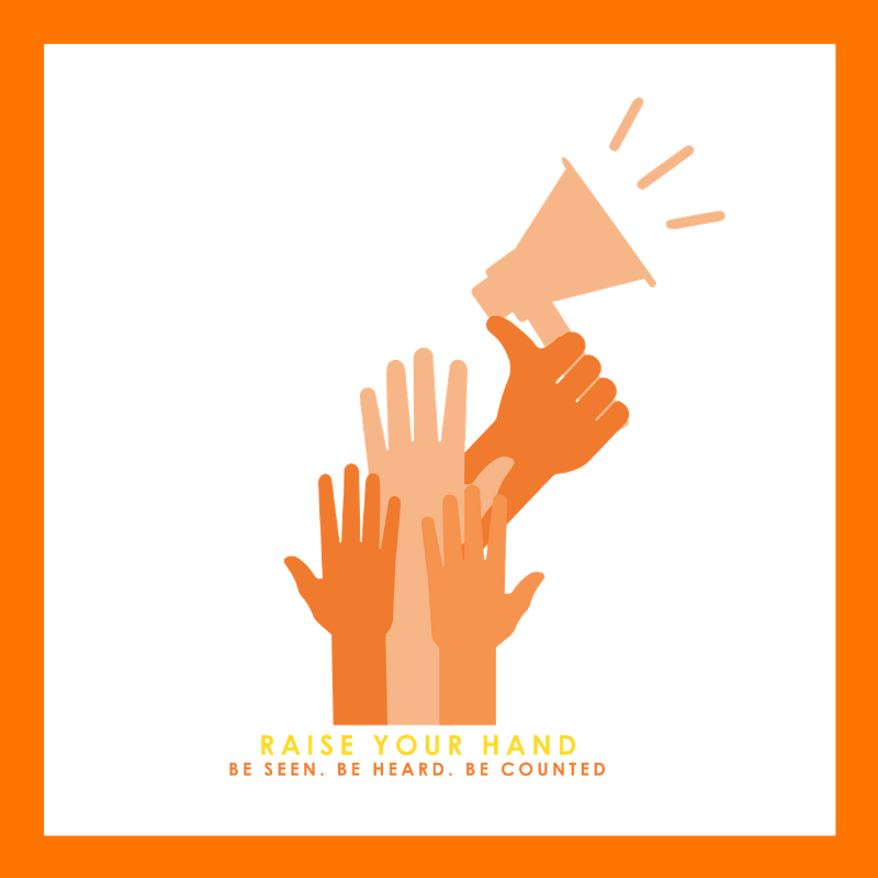 Raise Your Hand. Be Seen. Be Heard. Be Counted. (Campaign image of hands raised and holding a megaphone.)